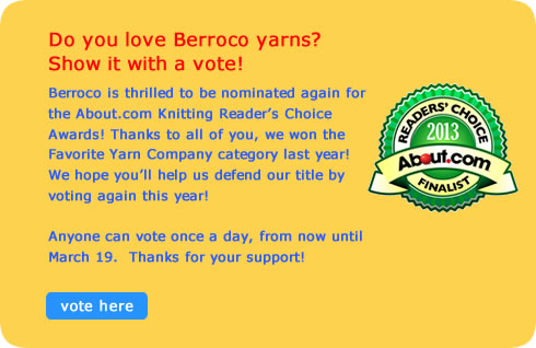 Do you love Berroco yarns? Show it with a vote!       Berroco is thrilled to be nominated again for the About.com Knitting Reader's Choice Awards! Thanks to all of you, we won the Favorite Yarn Company category last year! We hope you'll help us defend our title by voting again this year!       Anyone can vote once a day, from now until March 19.  Thanks for your support!